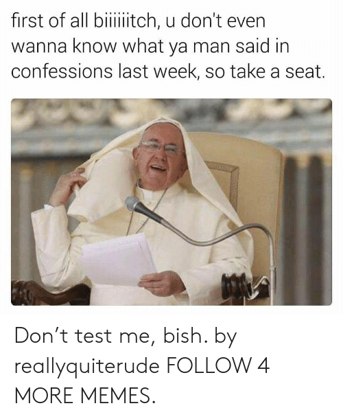 Take A Seat: first of all biiiiitch, u don't even  wanna know what ya man said in  confessions last week, so take a seat. Don't test me, bish. by reallyquiterude FOLLOW 4 MORE MEMES.