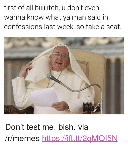 """Take A Seat: first of all biiiitch, u don't even  wanna know what ya man said in  confessions last week, so take a seat. <p>Don&rsquo;t test me, bish. via /r/memes <a href=""""https://ift.tt/2qMOI5N"""">https://ift.tt/2qMOI5N</a></p>"""