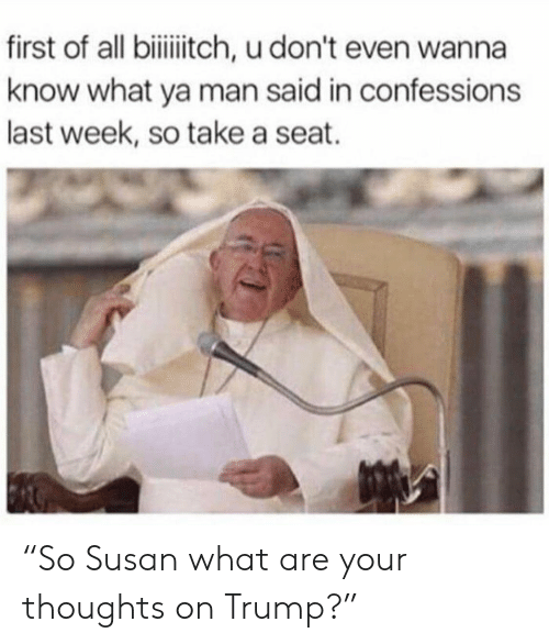 """Take A Seat: first of all biitch, u don't even wanna  know what ya man said in confessions  last week, so take a seat. """"So Susan what are your thoughts on Trump?"""""""