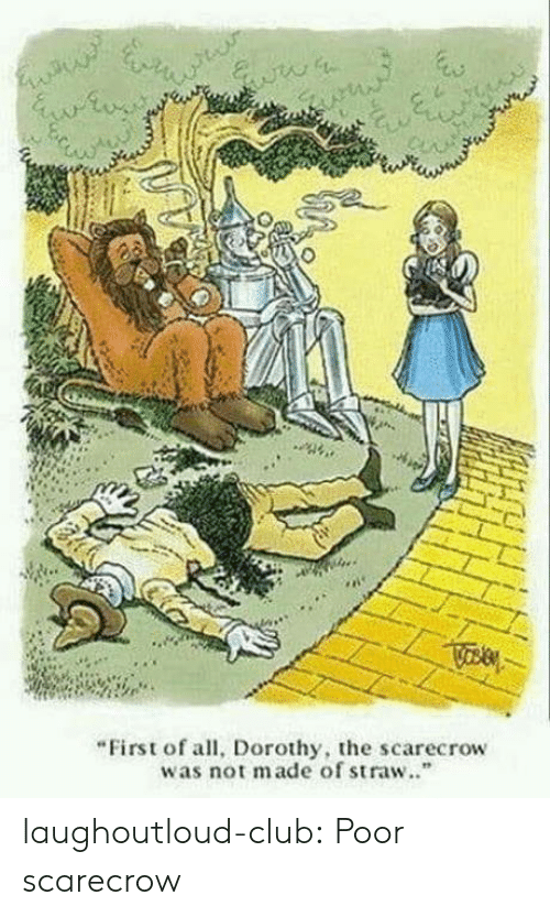 "Club, Tumblr, and Blog: ""First of all, Dorothy, the scarecrow  was not made of straw.."" laughoutloud-club:  Poor scarecrow"