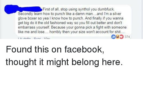 synthol: First of all, stop using synthol you dumbfuck.  Secondly learn how to punch like a damn man... and I'm a silver  glove boxer so yea l know how to punch. And finally if you wanna  get big do it the old fashioned way so you fill out better and don't  embarrass yourself. Because your gonna pick a fight with someone  like me and lose.... horribly then your size won't account for shit.  374