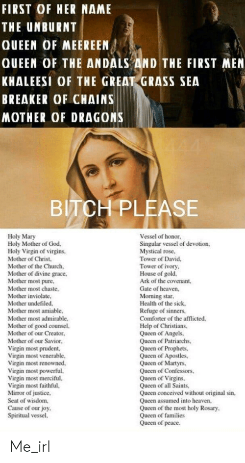 Bitch, Church, and God: FIRST OF HER NAME  THE UNBURNT  QUEEN OF MEEREEN  QUEEN OF THE ANDALS AND THE FIRST MEN  KHALEESI OF THE GREAT GRASS SEA  BREAKER OF CHAINS  MOTHER OF DRAGONS  BITCH PLEASE  Holy Mary  Holy Mother of God.  Holy Virgin of virgins,  Mother of Christ  Mother of the Church.  Mother of divine grace,  Mother most pure,  Mother most chaste,  Mother inviolate,  Mother undefiled  Mother most amiable.  Mother most admirable,  Mother of good counsel  Mother of our Creator  Mother of our Savior  Virgin most prudent,  Virgin most venerable,  Virgin most renowned.  Virgin most powerful.  Virgin most merciful.  Virgin most faithful.  Mirror of justice,  Seat of wisdom,  Cause of our joy  Spiritual vessel,  Vessel of honor  Singular vessel of devotion,  Mystical rose,  Tower of David,  Tower of ivory  House of gold.  Ark of the covenant,  Gate of heaven,  Morning star  Health of the sick  Refuge of sinners,  Comforter of the afflicted  Help of Christians.  Queen of Angels,  Queen of Patriarchs,  Queen of Prophets  Queen of Apostles  Queen of Martyrs,  Queen of Confessors  Queen of Virgins,  Queen of all Saints,  Queen conceived without original sin,  Queen assumed into heaven,  Queen of the most holy Rosary  Queen of families  Queen of peace. Me_irl
