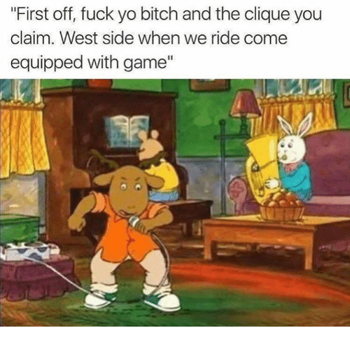 """Bitch, Clique, and Funny: """"First off, fuck yo bitch and the clique you  claim. West side when we ride come  equipped with game"""""""