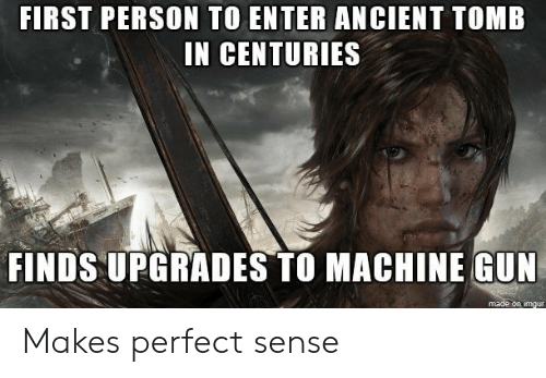 makes-perfect-sense: FIRST PERSON TO ENTER ANCIENT TOMB  IN CENTURIES  FINDS UPGRADES TO MACHINE GUN  on imgur Makes perfect sense
