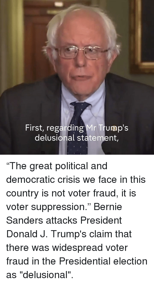 "presidential elections: First, regarding Mr Trump's  delusional statement, ""The great political and democratic crisis we face in this country is not voter fraud, it is voter suppression.""  Bernie Sanders attacks President Donald J. Trump's claim that there was widespread voter fraud in the Presidential election as ""delusional""."