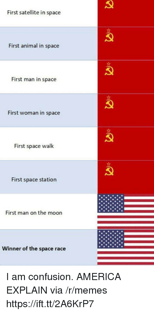 America, Memes, and Animal: First satellite in space  First animal in space  First man in space  First woman in space  First space walk  First space station  First man on the moon  Winner of the space race I am confusion. AMERICA EXPLAIN via /r/memes https://ift.tt/2A6KrP7