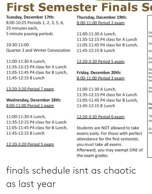 "Finals, Friday, and Period: First Semester Finals S  e  Tuesday, December 17th:  8:00-10:25 Periods 1, 2, 3, 5, 6,  25 minutes each,  5 minute passing periods  Thursday, December 19th:  8:00-11:00 Period 2 exam  De  11:00-11:30 A Lunch,  Var  11:35-12:15 P4 class for A Lunch  De  11:05-11:45 P4 class for B Lunch,  10:30-11:00  Quarter 2 and Winter Convocation  11:45-12:15 B Lunch  De  De  11:00-11:30 A Lunch,  12:20-3:20 Period 5 exam  |(se  11:35-12:15 P4 class for A Lunch  De  Friday, December 20th:  8:00-11:00 Period 3 exam  11:05-11:45 P4 class for B Lunch,  Bre  Sp=  be  11:45-12:15 B Lunch  12:20-3:20 Period 7 exam  De  11:00-11:30 A Lunch,  Bo  11:35-12:15 P4 class for A Lunch  Wednesday, December 18th:  8:00-11:00 Period 1 exam  11:05-11:45 P4 class for B Lunch,  Fo  11:45-12:15 B Lunch  vis  11:00-11:30 A Lunch,  12:20-3:20 Period 6 exam  ""M  nu  11:35-12:15 P4 class for A Lunch  11:05-11:45 P4 class for B Lunch,  Students are NOT allowed to take  Sci  11:45-12:15 B Lunch  exams early. For those with perfect  attendance for the first semester,  rel  12:20-3:20 Period 5 exam  you must take all exams.  Afterward, you may exempt ONE of  the exam grades. finals schedule isnt as chaotic as last year"
