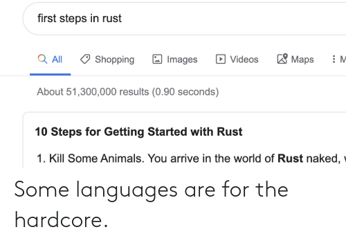 Naked: first steps in rust  'Maps  Q All  D Videos  Shopping  Images  About 51,300,000 results (0.90 seconds)  10 Steps for Getting Started with Rust  1. Kill Some Animals. You arrive in the world of Rust naked, Some languages are for the hardcore.