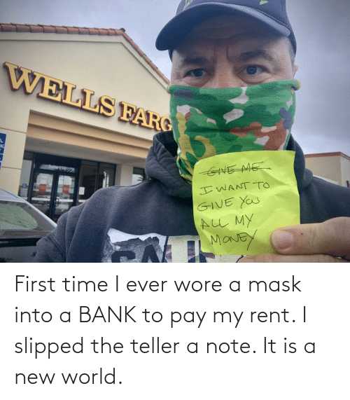 First Time: First time I ever wore a mask into a BANK to pay my rent. I slipped the teller a note. It is a new world.
