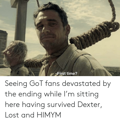 Lost, Dexter, and Time: First time? Seeing GoT fans devastated by the ending while I'm sitting here having survived Dexter, Lost and HIMYM