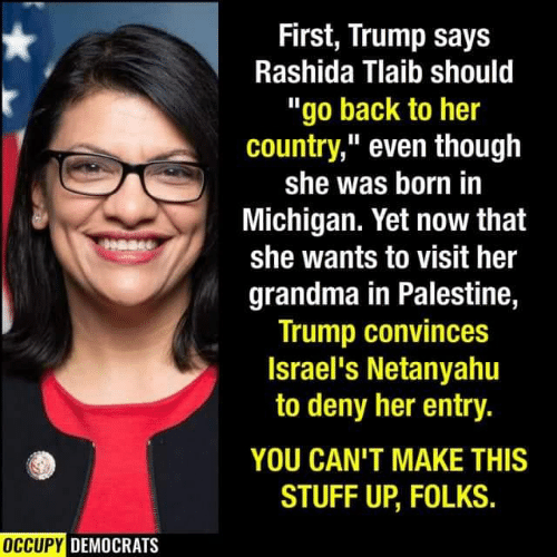 "democrats: First, Trump says  Rashida Tlaib should  ""go back to her  country,"" even though  she was born in  Michigan. Yet now that  she wants to visit her  grandma in Palestine,  Trump convinces  Israel's Netanyahu  to deny her entry.  YOU CAN'T MAKE THIS  STUFF UP, FOLKS.  OCCUPY DEMOCRATS"