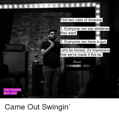 adel: First two rules of America:  1. Everyone can say whateve  they want  2. Everyone can have a gun  Let's be honest, it's impressive  that we've made it this far  Z41  Adel Alizadeh  @lnf_Adel Came Out Swingin'