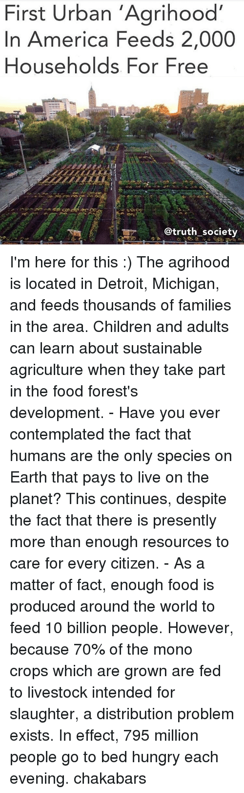 contemplation: First Urban 'Agrihood'  In America Feeds 2,000  Households For Free  @truth society I'm here for this :) The agrihood is located in Detroit, Michigan, and feeds thousands of families in the area. Children and adults can learn about sustainable agriculture when they take part in the food forest's development. - Have you ever contemplated the fact that humans are the only species on Earth that pays to live on the planet? This continues, despite the fact that there is presently more than enough resources to care for every citizen. - As a matter of fact, enough food is produced around the world to feed 10 billion people. However, because 70% of the mono crops which are grown are fed to livestock intended for slaughter, a distribution problem exists. In effect, 795 million people go to bed hungry each evening. chakabars