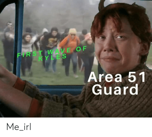 Irl, Me IRL, and Area 51: FIRST WAVE OF  KYLES  Area 51  Guard Me_irl