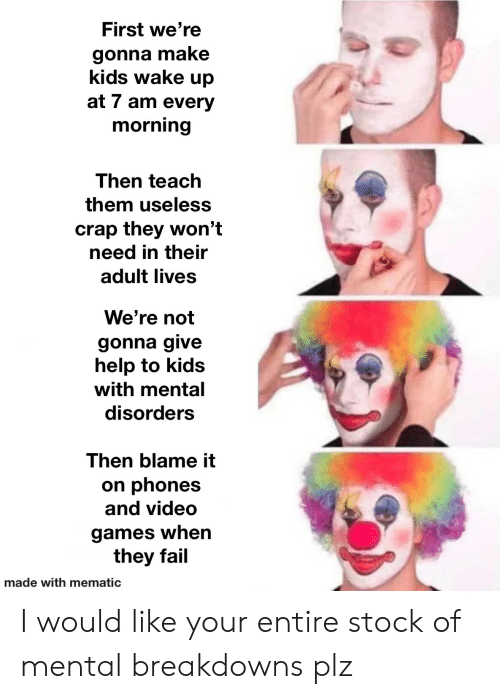 stock: First we're  gonna make  kids wake up  at 7 am every  morning  Then teach  them useless  crap they won't  need in their  adult lives  We're not  gonna give  help to kids  with mental  disorders  Then blame it  on phones  and video  games when  they fail  made with mematic I would like your entire stock of mental breakdowns plz