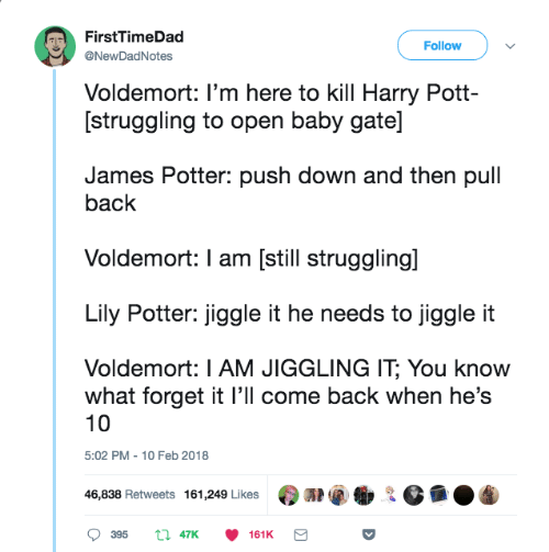 10 Feb: FirstTimeDad  @NewDadNotes  Follow  Voldemort: I'm here to kill Harry Pott-  [struggling to open baby gate]  James Potter: push down and then pull  back  Voldemort: I am [still struggling]  Lily Potter: jiggle it he needs to jiggle it  Voldemort: I AM JIGGLING IT, You know  what forget it l'll come back when he's  10  5:02 PM 10 Feb 2018  On@衡요 G凾.  46,838 Retweets 161,249 Likes