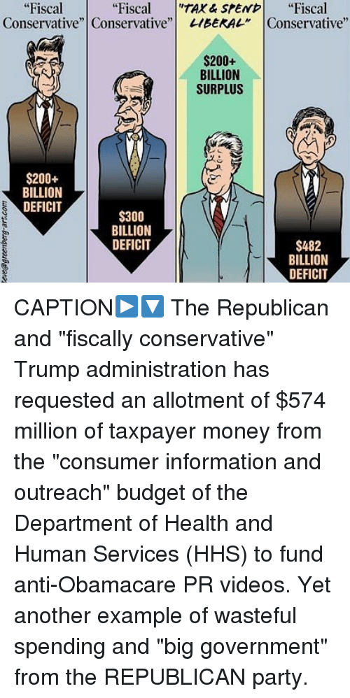 """Bailey Jay, Memes, and Money: """"Fiscal  Conservative""""  """"Fiscal """"TAX & srE  """"Fiscal  Conservative""""Conservative""""!  1BEKAL""""  1200-  BILLION  SURPLUS  $200+  BILLION  DEFICIT  $300  BILLION  DEFICIT  $482  BILLION  DEFICIT CAPTION▶️🔽 The Republican and """"fiscally conservative"""" Trump administration has requested an allotment of $574 million of taxpayer money from the """"consumer information and outreach"""" budget of the Department of Health and Human Services (HHS) to fund anti-Obamacare PR videos. Yet another example of wasteful spending and """"big government"""" from the REPUBLICAN party."""