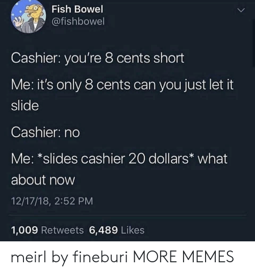 Dank, Memes, and Target: Fish Bowel  @fishbowel  Cashier: you're 8 cents short  Me: it's only 8 cents can you just let it  slide  Cashier: no  Me: *slides cashier 20 dollars what  about now  12/17/18, 2:52 PM  1,009 Retweets 6,489 Likes meirl by fineburi MORE MEMES