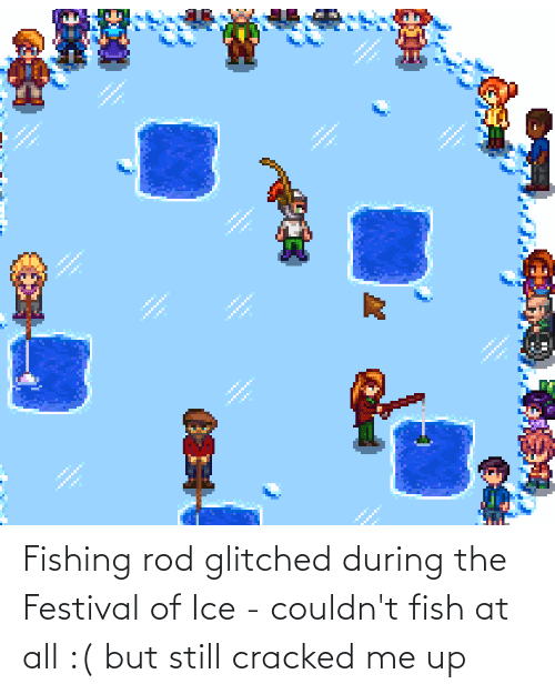 but still: Fishing rod glitched during the Festival of Ice - couldn't fish at all :( but still cracked me up