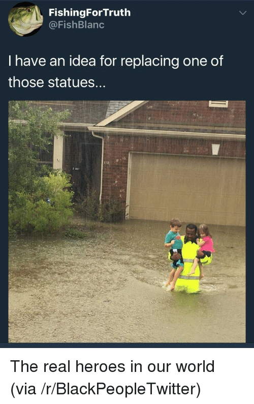 the real heroes: FishingForTruth  @FishBlanc  I have an idea for replacing one of  those statues. <p>The real heroes in our world (via /r/BlackPeopleTwitter)</p>