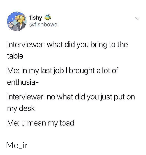 Desk, Mean, and Irl: fishy  @fishbowel  IS  Interviewer: what did you bring to the  table  Me: in my last job I brought a lot of  enthusia-  Interviewer: no what did you just put on  my desk  Me: u mean my toad Me_irl