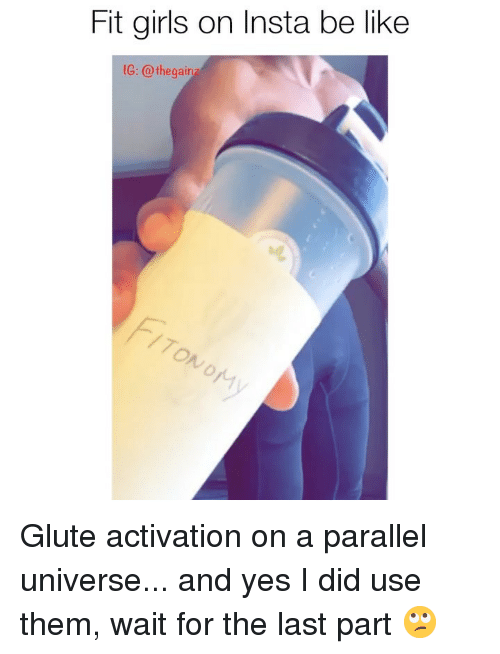 yes i did: Fit girls on Insta be like  1G: @ thegair  70  ry Glute activation on a parallel universe... and yes I did use them, wait for the last part 🙄