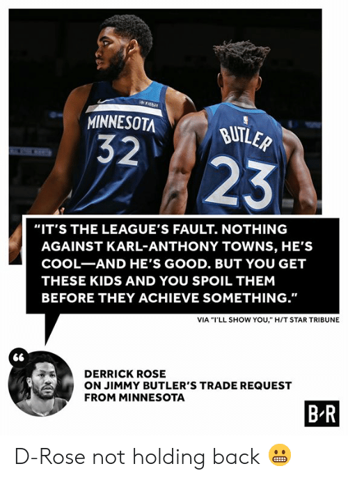 "butler: fitbit  MINNESOTA  BUTLER  32  23  ""IT'S THE LEAGUE'S FAULT. NOTHING  AGAINST KARL-ANTHONY TOWNS, HE'S  COOL-AND HE'S GOOD. BUT YOU GET  THESE KIDS AND YOU SPOIL THEM  BEFORE THEY ACHIEVE SOMETHING.""  VIA ""I'LL SHOW YOU,"" H/T STAR TRIBUNE  DERRICK ROSE  ON JIMMY BUTLER'S TRADE REQUEST  FROM MINNESOTA  B R D-Rose not holding back 😬"