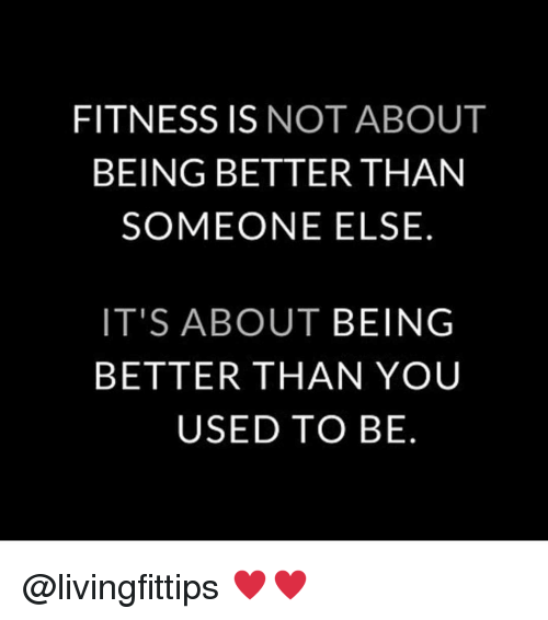 Gym, Fitness, and You: FITNESS IS NOT ABOUT  BEING BETTER THAN  SOMEONE ELSE.  IT'S ABOUT BEING  BETTER THAN YOU  USED TO BE @livingfittips ♥️♥️