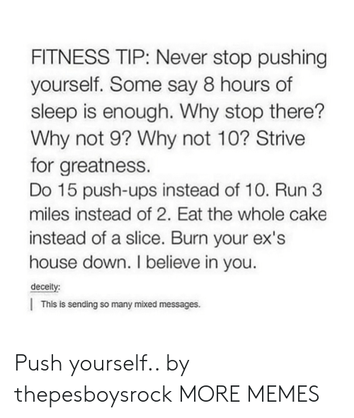 i believe in you: FITNESS TIP: Never stop pushing  yourself. Some say 8 hours of  sleep is enough. Why stop there?  Why not 9? Why not 10? Strive  for greatness.  Do 15 push-ups instead of 10. Run 3  miles instead of 2. Eat the whole cake  instead of a slice. Burn your ex's  house down. I believe in you  deceity:  This is sending so many mixed messages. Push yourself.. by thepesboysrock MORE MEMES
