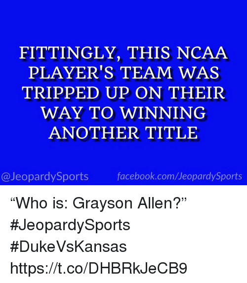 """Grayson Allen: FITTINGLY, THIS NCAA  PLAYER'S TEAM WAS  TRIPPED UP ON THEIR  WAY TO WINNING  ANOTHER TITLE  @JeopardySports facebook.com/JeopardySports """"Who is: Grayson Allen?"""" #JeopardySports #DukeVsKansas https://t.co/DHBRkJeCB9"""