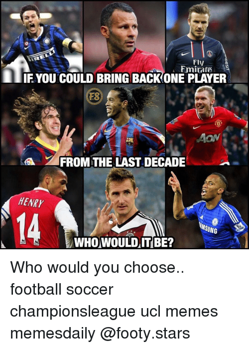 Football, Memes, and Soccer: FIV  Emirates  IF YOU COULD BRING BACKONE PLAYER  ON  FROM THE LAST DECADE  HENRY  14  MSUNG  WHO WOULD IT BE? Who would you choose.. football soccer championsleague ucl memes memesdaily @footy.stars