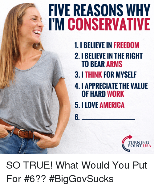 America, Love, and Memes: FIVE REASONS WHY  I'M CONSERVATIVE  1.I BELIEVE IN FREEDOM  2.I BELIEVE IN THE RIGHT  TO BEAR ARMS  3.ITHINK FOR MYSELF  4. I APPRECIATE THE VALUE  OF HARD WORK  5.I LOVE AMERICA  6.  TURNING  POINT USA SO TRUE! What Would You Put For #6?? #BigGovSucks