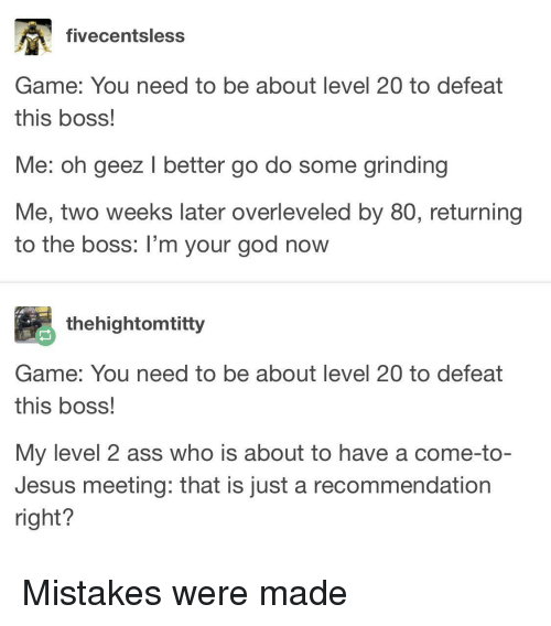 Mistakes Were Made: fivecentsless  Game: You need to be about level 20 to defeat  this boss!  Me: oh geez I better go do some grinding  Me, two weeks later overleveled by 80O, returning  to the boss: I'm your god now  thehightomtitty  Game: You need to be about level 20 to defeat  this boss!  My level 2 ass who is about to have a come-to-  Jesus meeting: that is just a recommendation  right? Mistakes were made