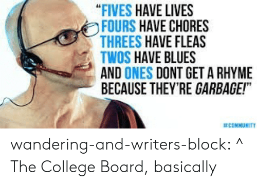 """College, Community, and Tumblr: """"FIVES HAVE LIVES  FOURS HAVE CHORES  THREES HAVE FLEAS  TWOS HAVE BLUES  AND ONES DONT GET A RHYME  BECAUSE THEY'RE GARBAGE!""""  COMMUNITY wandering-and-writers-block:  ^ The College Board, basically"""