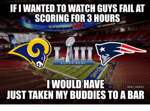 Fail, Funny, and Memes: FIWANTED TO WATCH GUYS FAIL AT  SCORING FOR 3 HOURS  SUPER BOWL  IWOULD HAVE  JUST TAKEN MY BUDDIES TO A BAR  @NFL MEMES
