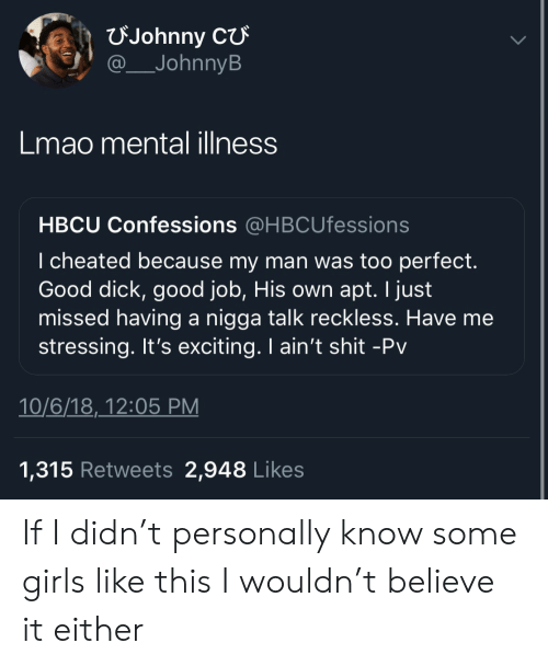 Girls, Lmao, and Shit: FJohnny  JohnnyB  Lmao mental illness  HBCU Confessions @HBCUfessions  I cheated because my man was too perfect.  Good dick, good job, His own apt. I just  missed having a nigga talk reckless. Have me  stressing. It's exciting. I ain't shit -Pv  10/6/18,_12:05 PM  1,315 Retweets 2,948 Likes If I didn't personally know some girls like this I wouldn't believe it either