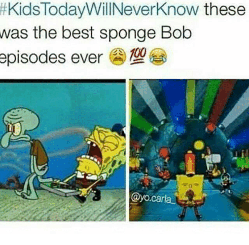 Memes, Yo, and Best: fKids TodayWillNeverKnow these  was the best sponge Bob  episodes ever  (A)  @yo.carla