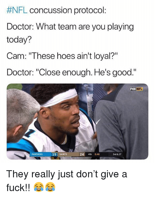 """Concussion, Doctor, and Hoes: FL concussion protocol:  Doctor: What team are you playing  today?  Cam:""""These hoes ain't loyal?""""  Doctor: """"Close enough. He's good.""""  FoX  NFL  19 SAINTS  24 4th 8:46  3rd & 17  PANTHERS They really just don't give a fuck!! 😂😂"""