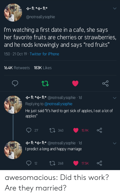 """Marriage: fl: *f:*  EXPE  @notreallysophie  I'm watching a first date in a cafe, she says  her favorite fruits are cherries or strawberries,  and he nods knowingly and says """"red fruits""""  1:50 21 Oct 19 Twitter for iPhone  16.4K Retweets 183K Likes  A: * fl* @notreallysophie 1d  EXPE  Replying to @notreallysophie  He just said '1t's hard to get sick of apples, I eat a lot of  apples""""  L340  27  15.9K  A: *:*@notreallysop hie 1  EXPE  I predict a long and happy marriage  L 268  12  17.5K awesomacious:  Did this work? Are they married?"""