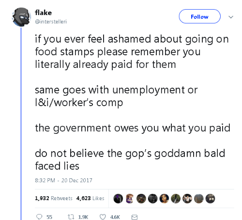Ashamedness: flake  @interstelleri  Follow  if you ever feel ashamed about going on  food stamps please remember you  literally already paid for them  same goes with unem ployment or  l&i/worker's comp  the government owes you what you paid  do not believe the gop's goddamn bald  faced lies  8:32 PM - 20 Dec 2017  1,932 Retweets 4,623 Likes