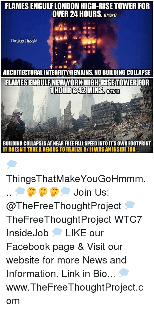 gman: FLAMES ENGULF LONDON HIGH-RISE TOWER FOR  OVER 24 HOURS  Gman  The Free Thought  ARCHITECTURAL INTEGRITY REMAINS. NO BUILDING COLLAPSE  FLAMES ENGULFNEWYORKHIGH-RISETTOWER FOR  1 HOUR&42 MMINSo  9/11/01  BUILDING COLLAPSES AT NEAR FREE FALL SPEED INTO ITS OWN FOOTPRINT  ITDOESNT TAKE A GENIUS TO REALIZE9/11WASAN INSIDE JOB... 💭 ThingsThatMakeYouGoHmmm... 💭🤔🤔🤔💭 Join Us: @TheFreeThoughtProject 💭 TheFreeThoughtProject WTC7 InsideJob 💭 LIKE our Facebook page & Visit our website for more News and Information. Link in Bio... 💭 www.TheFreeThoughtProject.com