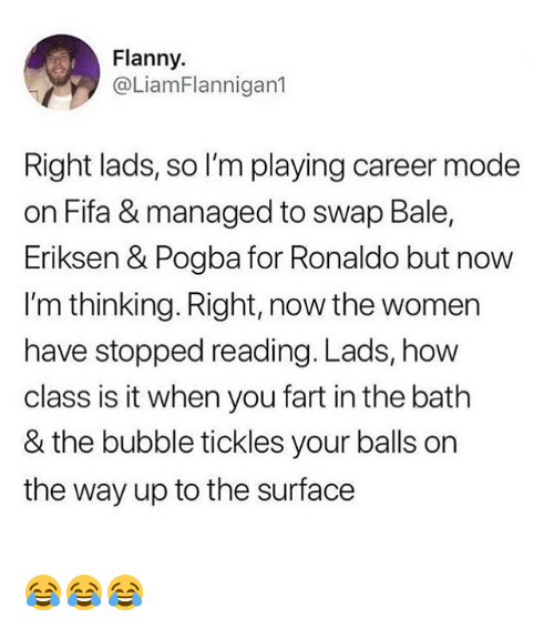 Fifa, Memes, and Ronaldo: Flanny.  @LiamFlannigan1  Right lads, so I'm playing career mode  on Fifa & managed to swap Bale,  Eriksen & Pogba for Ronaldo but now  I'm thinking. Right, now the women  have stopped reading. Lads, how  class is it when you fart in the bath  & the bubble tickles your balls on  the way up to the surface 😂😂😂