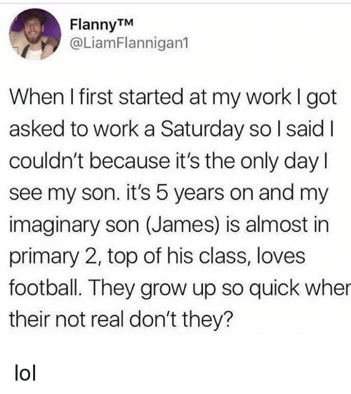Dank, Football, and Lol: FlannyTM  @LiamFlannigan1  When I first started at my work I got  asked to work a Saturday so I said l  couldn't because it's the only day l  see my son. it's 5 years on and my  imaginary son (James) is almost in  primary 2, top of his class, loves  football. They grow up so quick wher  their not real don't they? lol