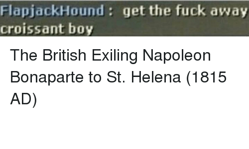 Fuck, British, and Boy: FlapjackHound: get the fuck away  croissant boy The British Exiling Napoleon Bonaparte to St. Helena (1815 AD)