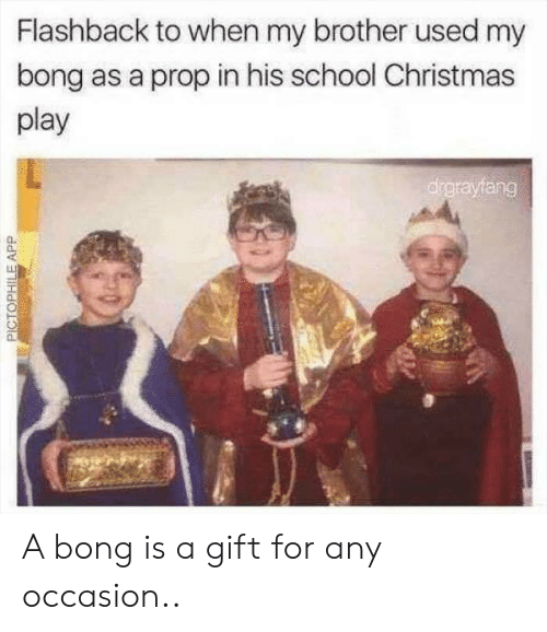 Prop: Flashback to when my brother used my  bong as a prop in his school Christmas  play  drgrayfang  PICTOPHILEAPP A bong is a gift for any occasion..