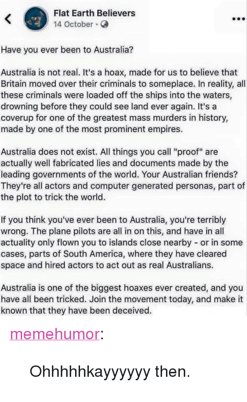 """empires: Flat Earth Believers  14 October.  Have you ever been to Australia?  Australia is not real. It's a hoax, made for us to believe that  Britain moved over their criminals to someplace. In reality, all  these criminals were loaded off the ships into the waters,  drowning before they could see land ever again. It's a  coverup for one of the greatest mass murders in history,  made by one of the most prominent empires.  Australia does not exist. All things you call """"proof"""" are  actually well fabricated lies and documents made by the  leading governments of the world. Your Australian friends?  They're all actors and computer generated personas, part of  the plot to trick the world.  If you think you've ever been to Australia, you're terribly  wrong. The plane pilots are all in on this, and have in all  actuality only flown you to islands close nearby or in some  cases, parts of South America, where they have cleared  space and hired actors to act out as real Australians.  Australia is one of the biggest hoaxes ever created, and you  have all been tricked. Join the movement today, and make it  known that they have been deceived. <p><a href=""""http://memehumor.net/post/172707163523/ohhhhhkayyyyyy-then"""" class=""""tumblr_blog"""">memehumor</a>:</p>  <blockquote><p>Ohhhhhkayyyyyy then.</p></blockquote>"""