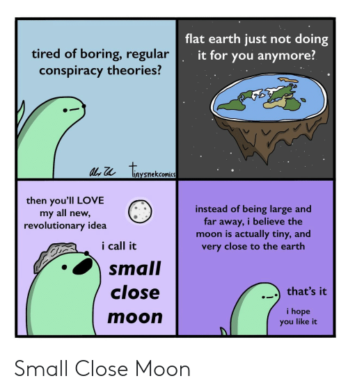 You Like It: flat earth just not doing  tired of boring, regular  conspiracy theories?  it for you anymore?  tonenckaea  liaysnekcomics  then you'll LOVE  my all new,  revolutionary idea  instead of being large and  far away, i believe the  moon is actually tiny, and  very close to the earth  i call it  small  close  that's it  i hope  moon  you like it Small Close Moon