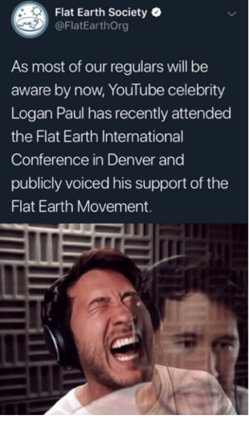 youtube.com, Denver, and Earth: Flat Earth Society  @FlatEarthOrg  As most of our regulars will be  aware by now, YouTube celebrity  Logan Paul has recently attended  the Flat Earth International  Conference in Denver and  publicly voiced his support of the  Flat Earth Movement