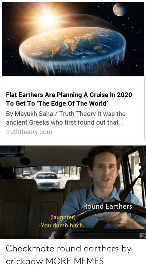 checkmate: Flat Earthers Are Planning A Cruise In 2020  To Get To The Edge Of The World'  By Mayukh Saha / Truth Theory It was the  ancient Greeks who first found out that  truththeory.com  Round Earthers  [laughter]  -You dumb bitch. Checkmate round earthers by erickaqw MORE MEMES