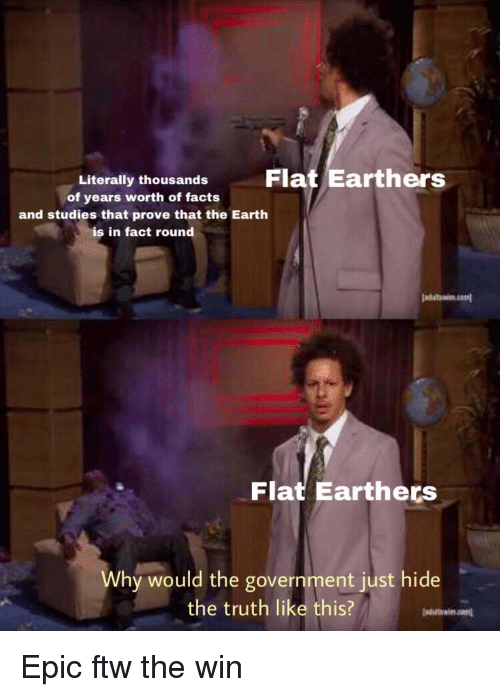 Facts, Ftw, and Earth: Flat Earthers  Literally thousands  of years worth of facts  and studies that prove that the Earth  is in fact round  Flat Earthers  Why would the government just hide  the truth like this? <p>Epic ftw the win</p>